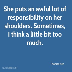 Thomas Ken  - She puts an awful lot of responsibility on her shoulders. Sometimes, I think a little bit too much.