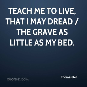 Thomas Ken  - Teach me to live, that I may dread / The grave as little as my bed.