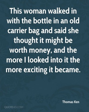 Thomas Ken  - This woman walked in with the bottle in an old carrier bag and said she thought it might be worth money, and the more I looked into it the more exciting it became.