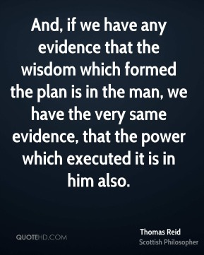 Thomas Reid - And, if we have any evidence that the wisdom which formed the plan is in the man, we have the very same evidence, that the power which executed it is in him also.
