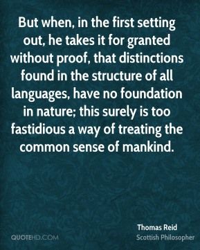 Thomas Reid - But when, in the first setting out, he takes it for granted without proof, that distinctions found in the structure of all languages, have no foundation in nature; this surely is too fastidious a way of treating the common sense of mankind.