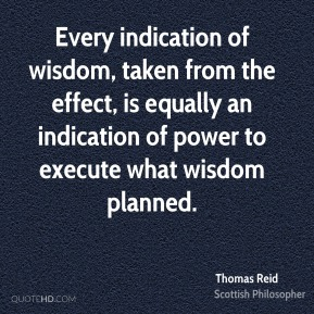 Thomas Reid - Every indication of wisdom, taken from the effect, is equally an indication of power to execute what wisdom planned.