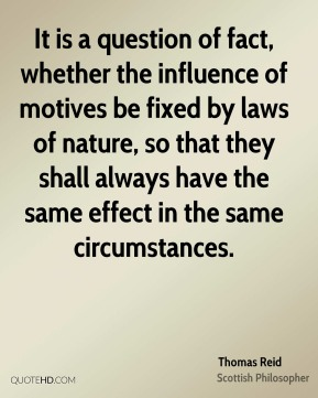 Thomas Reid - It is a question of fact, whether the influence of motives be fixed by laws of nature, so that they shall always have the same effect in the same circumstances.