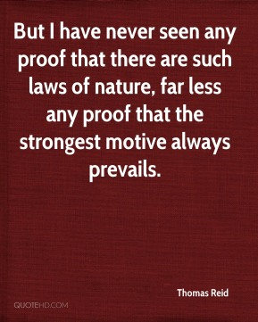 Thomas Reid  - But I have never seen any proof that there are such laws of nature, far less any proof that the strongest motive always prevails.
