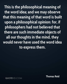 Thomas Reid  - This is the philosophical meaning of the word idea; and we may observe that this meaning of that word is built upon a philosophical opinion: for, if philosophers had not believed that there are such immediate objects of all our thoughts in the mind, they would never have used the word idea to express them.