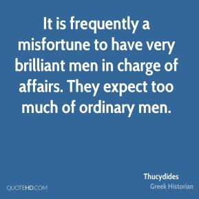 It is frequently a misfortune to have very brilliant men in charge of affairs. They expect too much of ordinary men.