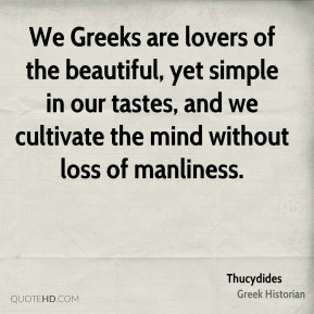 We Greeks are lovers of the beautiful, yet simple in our tastes, and we cultivate the mind without loss of manliness.