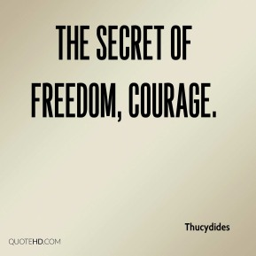 Thucydides  - The secret of freedom, courage.