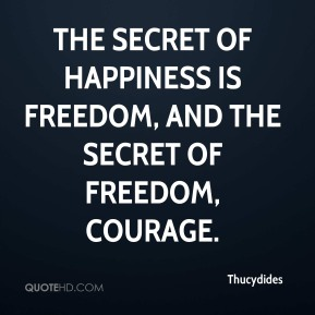 Thucydides  - The secret of Happiness is Freedom, and the secret of Freedom, Courage.