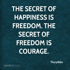 Thucydides  - The secret of happiness is freedom. The secret of freedom is courage.