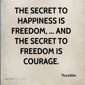 Thucydides  - The secret to happiness is freedom, ... And the secret to freedom is courage.