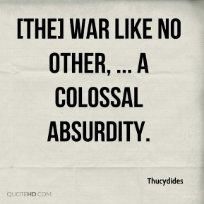 Thucydides  - [The] war like no other, ... a colossal absurdity.