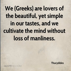 Thucydides  - We (Greeks) are lovers of the beautiful, yet simple in our tastes, and we cultivate the mind without loss of manliness.