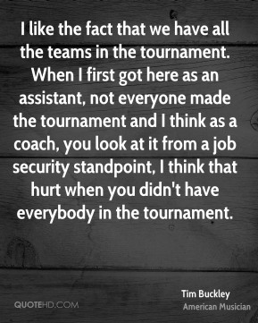 Tim Buckley - I like the fact that we have all the teams in the tournament. When I first got here as an assistant, not everyone made the tournament and I think as a coach, you look at it from a job security standpoint, I think that hurt when you didn't have everybody in the tournament.