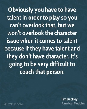 Tim Buckley - Obviously you have to have talent in order to play so you can't overlook that, but we won't overlook the character issue when it comes to talent because if they have talent and they don't have character, it's going to be very difficult to coach that person.