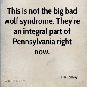 Tim Conway  - This is not the big bad wolf syndrome. They're an integral part of Pennsylvania right now.