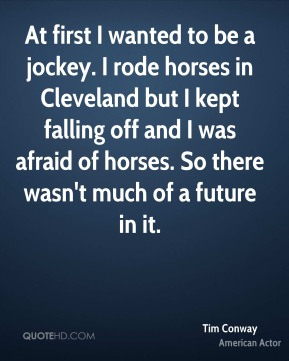 Tim Conway - At first I wanted to be a jockey. I rode horses in Cleveland but I kept falling off and I was afraid of horses. So there wasn't much of a future in it.