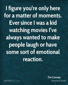 I figure you're only here for a matter of moments. Ever since I was a kid watching movies I've always wanted to make people laugh or have some sort of emotional reaction.