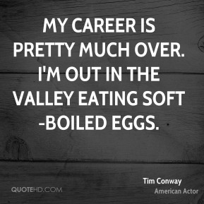 My career is pretty much over. I'm out in the Valley eating soft-boiled eggs.
