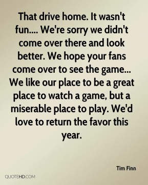 Tim Finn  - That drive home. It wasn't fun.... We're sorry we didn't come over there and look better. We hope your fans come over to see the game... We like our place to be a great place to watch a game, but a miserable place to play. We'd love to return the favor this year.
