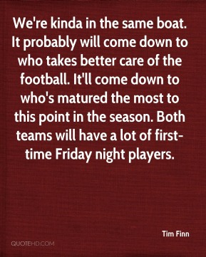 We're kinda in the same boat. It probably will come down to who takes better care of the football. It'll come down to who's matured the most to this point in the season. Both teams will have a lot of first-time Friday night players.