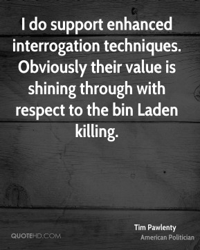 Tim Pawlenty - I do support enhanced interrogation techniques. Obviously their value is shining through with respect to the bin Laden killing.