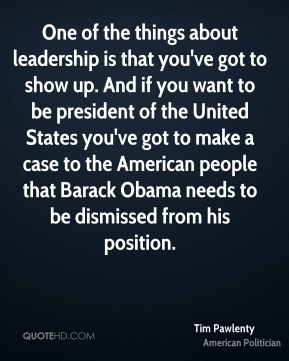 One of the things about leadership is that you've got to show up. And if you want to be president of the United States you've got to make a case to the American people that Barack Obama needs to be dismissed from his position.