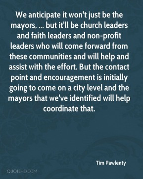 We anticipate it won't just be the mayors, ... but it'll be church leaders and faith leaders and non-profit leaders who will come forward from these communities and will help and assist with the effort. But the contact point and encouragement is initially going to come on a city level and the mayors that we've identified will help coordinate that.