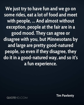 We just try to have fun and we go on some rides, eat a lot of food and meet with people, ... And almost without exception, people at the fair are in a good mood. They can agree or disagree with you, but Minnesotans by and large are pretty good-natured people, so even if they disagree, they do it in a good-natured way, and so it's a fun experience.