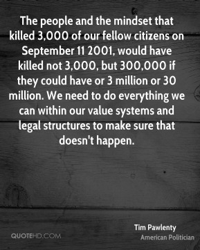 Tim Pawlenty - The people and the mindset that killed 3,000 of our fellow citizens on September 11 2001, would have killed not 3,000, but 300,000 if they could have or 3 million or 30 million. We need to do everything we can within our value systems and legal structures to make sure that doesn't happen.