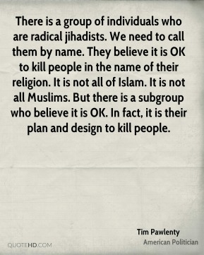 Tim Pawlenty - There is a group of individuals who are radical jihadists. We need to call them by name. They believe it is OK to kill people in the name of their religion. It is not all of Islam. It is not all Muslims. But there is a subgroup who believe it is OK. In fact, it is their plan and design to kill people.