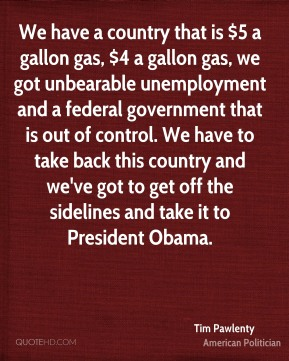 Tim Pawlenty - We have a country that is $5 a gallon gas, $4 a gallon gas, we got unbearable unemployment and a federal government that is out of control. We have to take back this country and we've got to get off the sidelines and take it to President Obama.