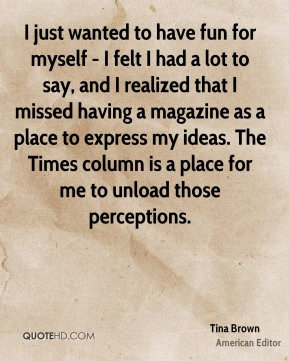 Tina Brown - I just wanted to have fun for myself - I felt I had a lot to say, and I realized that I missed having a magazine as a place to express my ideas. The Times column is a place for me to unload those perceptions.