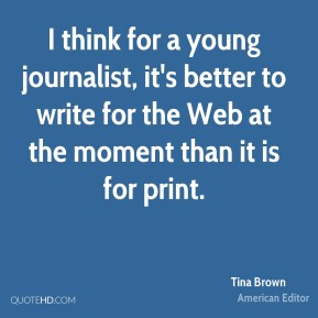 Tina Brown - I think for a young journalist, it's better to write for the Web at the moment than it is for print.