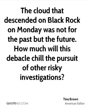Tina Brown - The cloud that descended on Black Rock on Monday was not for the past but the future. How much will this debacle chill the pursuit of other risky investigations?