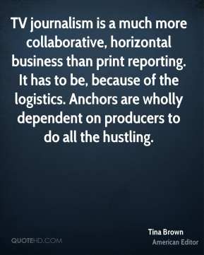 Tina Brown - TV journalism is a much more collaborative, horizontal business than print reporting. It has to be, because of the logistics. Anchors are wholly dependent on producers to do all the hustling.