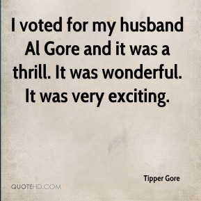 Tipper Gore  - I voted for my husband Al Gore and it was a thrill. It was wonderful. It was very exciting.