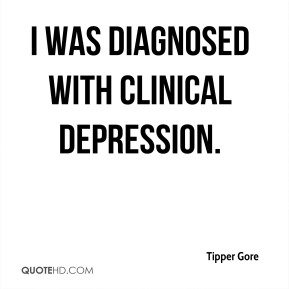 Tipper Gore  - I was diagnosed with clinical depression.