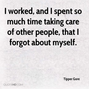 Tipper Gore  - I worked, and I spent so much time taking care of other people, that I forgot about myself.