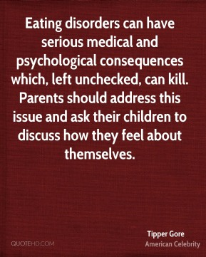 Eating disorders can have serious medical and psychological consequences which, left unchecked, can kill. Parents should address this issue and ask their children to discuss how they feel about themselves.