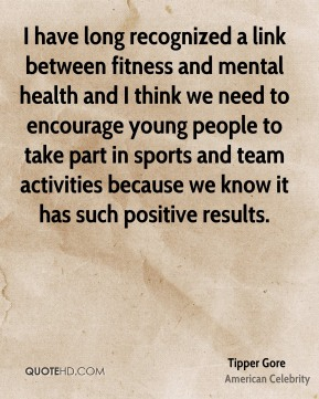 Tipper Gore - I have long recognized a link between fitness and mental health and I think we need to encourage young people to take part in sports and team activities because we know it has such positive results.