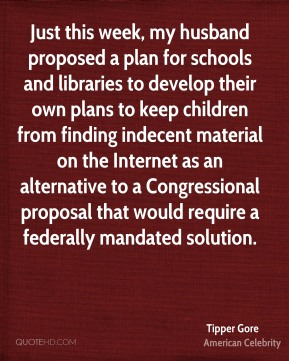 Just this week, my husband proposed a plan for schools and libraries to develop their own plans to keep children from finding indecent material on the Internet as an alternative to a Congressional proposal that would require a federally mandated solution.
