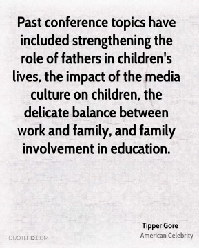 Past conference topics have included strengthening the role of fathers in children's lives, the impact of the media culture on children, the delicate balance between work and family, and family involvement in education.