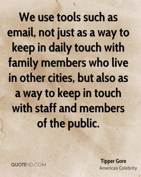 Tipper Gore - We use tools such as email, not just as a way to keep in daily touch with family members who live in other cities, but also as a way to keep in touch with staff and members of the public.