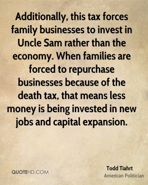 Todd Tiahrt - Additionally, this tax forces family businesses to invest in Uncle Sam rather than the economy. When families are forced to repurchase businesses because of the death tax, that means less money is being invested in new jobs and capital expansion.