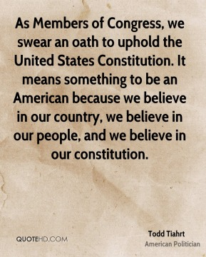 Todd Tiahrt - As Members of Congress, we swear an oath to uphold the United States Constitution. It means something to be an American because we believe in our country, we believe in our people, and we believe in our constitution.