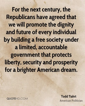 Todd Tiahrt - For the next century, the Republicans have agreed that we will promote the dignity and future of every individual by building a free society under a limited, accountable government that protects liberty, security and prosperity for a brighter American dream.