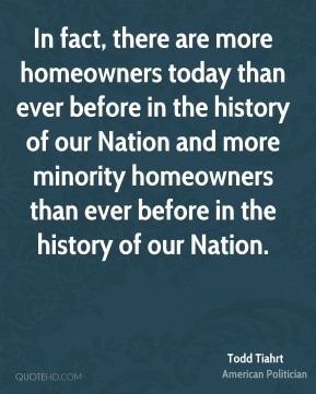 In fact, there are more homeowners today than ever before in the history of our Nation and more minority homeowners than ever before in the history of our Nation.