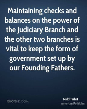 Todd Tiahrt - Maintaining checks and balances on the power of the Judiciary Branch and the other two branches is vital to keep the form of government set up by our Founding Fathers.