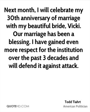 Todd Tiahrt - Next month, I will celebrate my 30th anniversary of marriage with my beautiful bride, Vicki. Our marriage has been a blessing. I have gained even more respect for the institution over the past 3 decades and will defend it against attack.